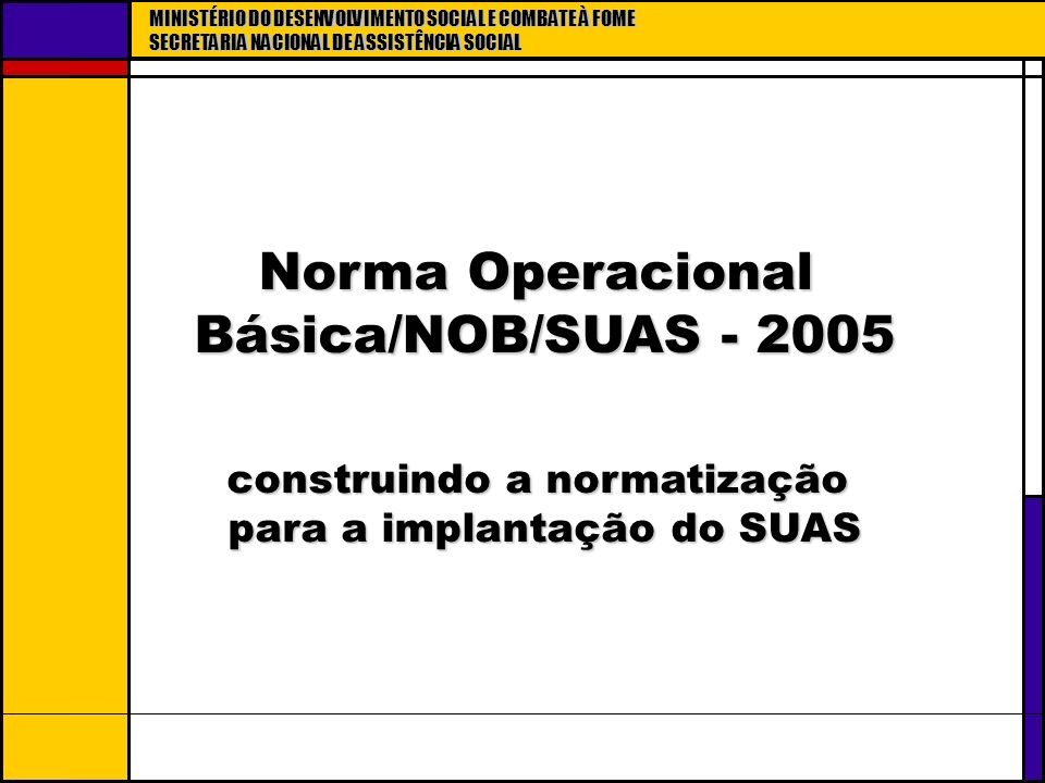 MINISTÉRIO DO DESENVOLVIMENTO SOCIAL E COMBATE À FOME SECRETARIA NACIONAL DE ASSISTÊNCIA SOCIAL Norma Operacional Básica/NOB/SUAS - 2005 Norma Operaci