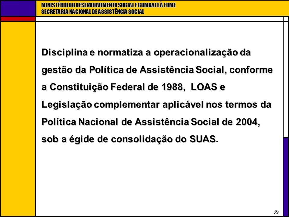 MINISTÉRIO DO DESENVOLVIMENTO SOCIAL E COMBATE À FOME SECRETARIA NACIONAL DE ASSISTÊNCIA SOCIAL 39 Disciplina e normatiza a operacionalização da gestã