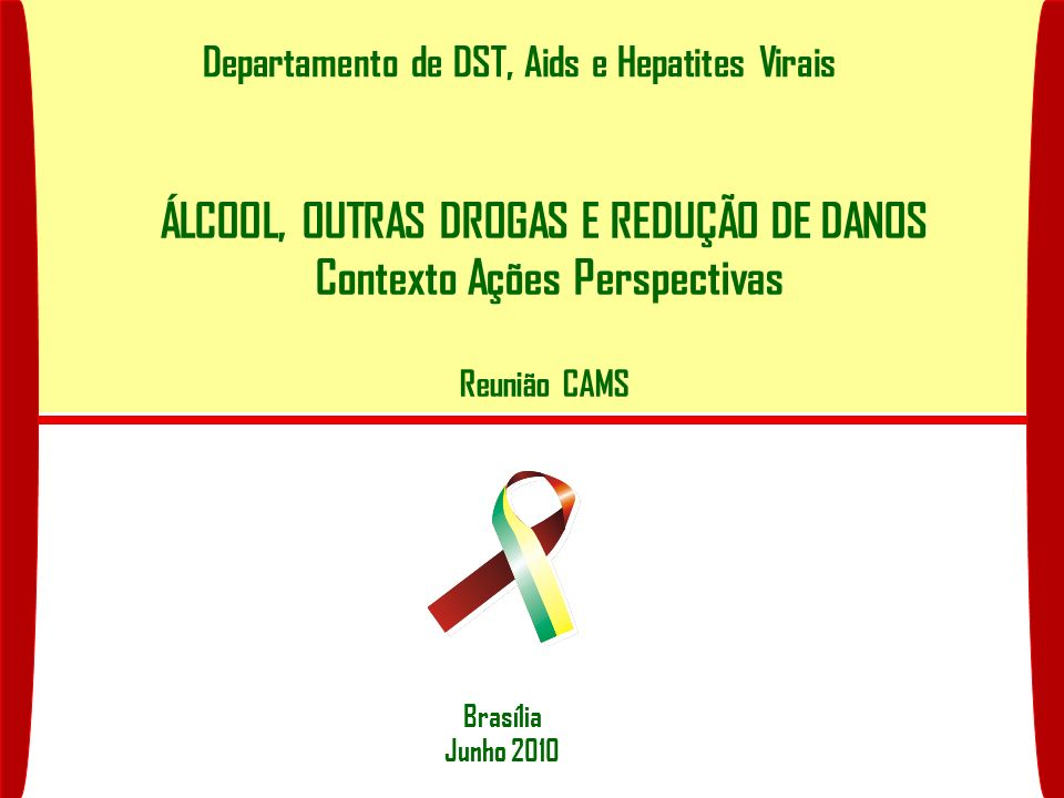Departamento de DST, Aids e Hepatites Virais Brasília Junho 2010 ÁLCOOL, OUTRAS DROGAS E REDUÇÃO DE DANOS Contexto Ações Perspectivas Reunião CAMS