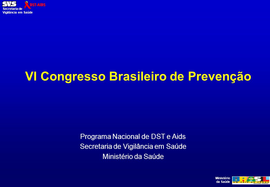 Ministério da Saúde Secretaria de Vigilância em Saúde VI Congresso Brasileiro de Prevenção Programa Nacional de DST e Aids Secretaria de Vigilância em