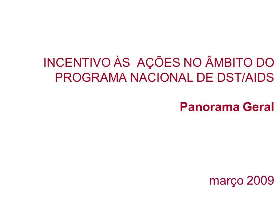 INCENTIVO ÀS AÇÕES NO ÂMBITO DO PROGRAMA NACIONAL DE DST/AIDS Panorama Geral março 2009