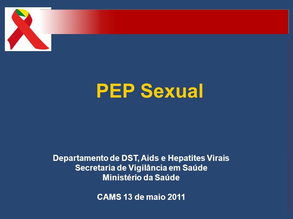 PEP Sexual Departamento de DST, Aids e Hepatites Virais Secretaria de Vigilância em Saúde Ministério da Saúde CAMS 13 de maio 2011