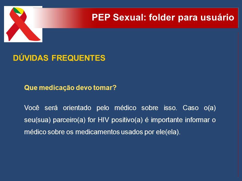 PEP Sexual: folder para usuário DÚVIDAS FREQUENTES Que medicação devo tomar? Você será orientado pelo médico sobre isso. Caso o(a) seu(sua) parceiro(a