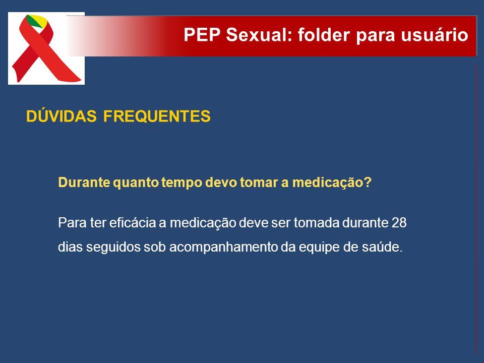 PEP Sexual: folder para usuário DÚVIDAS FREQUENTES Durante quanto tempo devo tomar a medicação? Para ter eficácia a medicação deve ser tomada durante