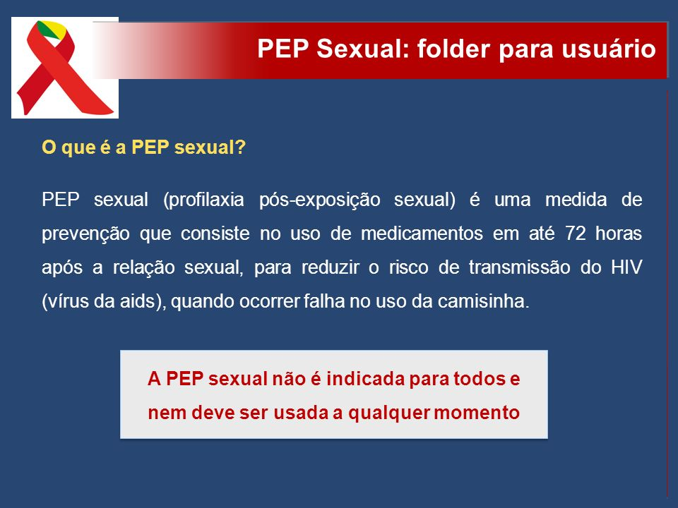 PEP Sexual: folder para usuário O que é a PEP sexual? PEP sexual (profilaxia pós-exposição sexual) é uma medida de prevenção que consiste no uso de me