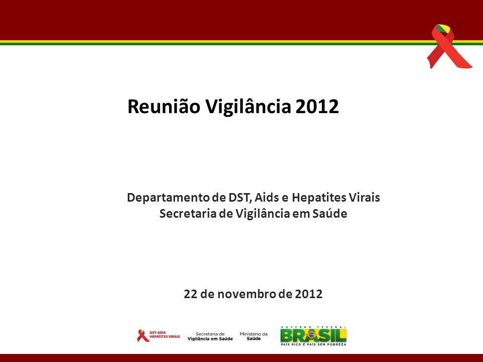 Departamento de DST, Aids e Hepatites Virais Secretaria de Vigilância em Saúde 22 de novembro de 2012 Reunião Vigilância 2012