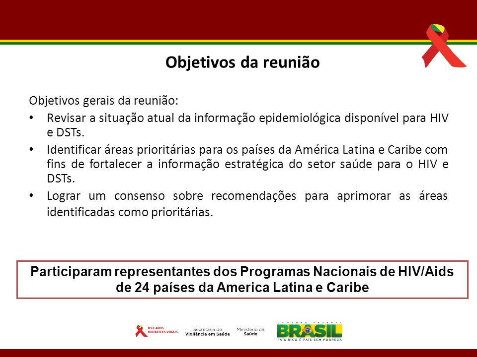 Objetivos da reunião Objetivos gerais da reunião: Revisar a situação atual da informação epidemiológica disponível para HIV e DSTs. Identificar áreas