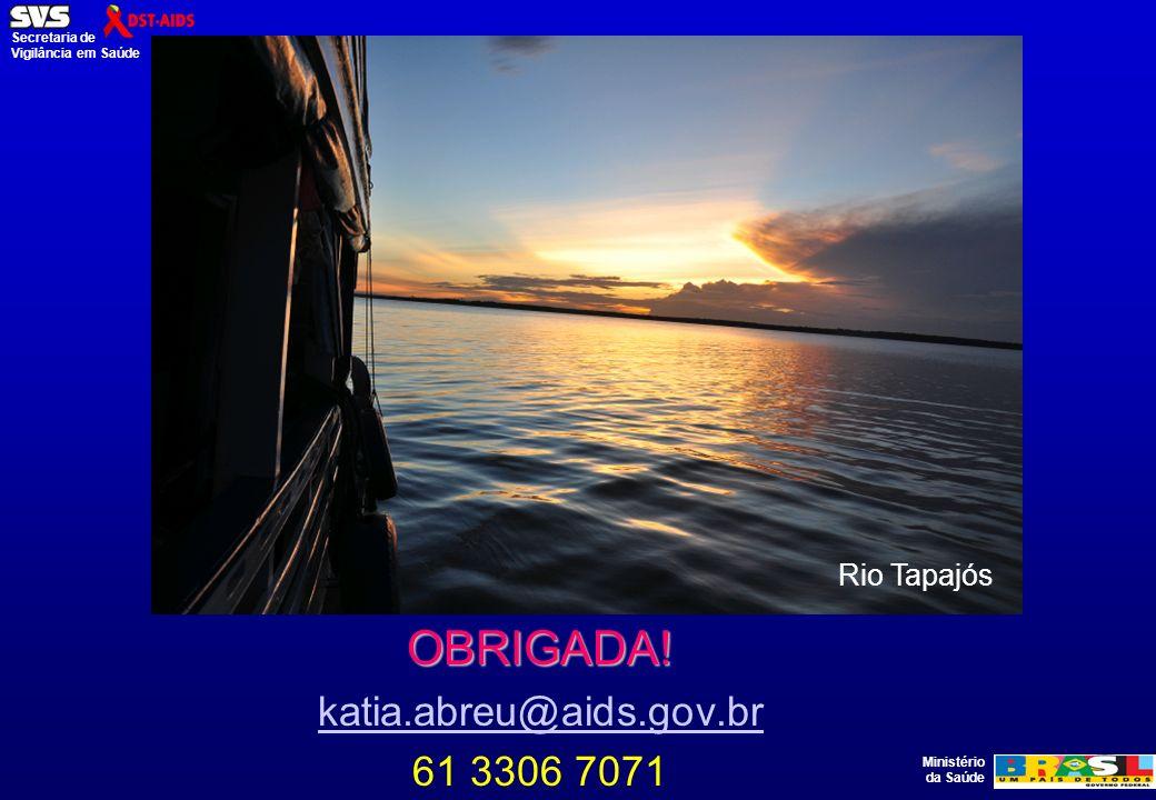Ministério da Saúde Secretaria de Vigilância em Saúde OBRIGADA! katia.abreu@aids.gov.br 61 3306 7071 Rio Tapajós