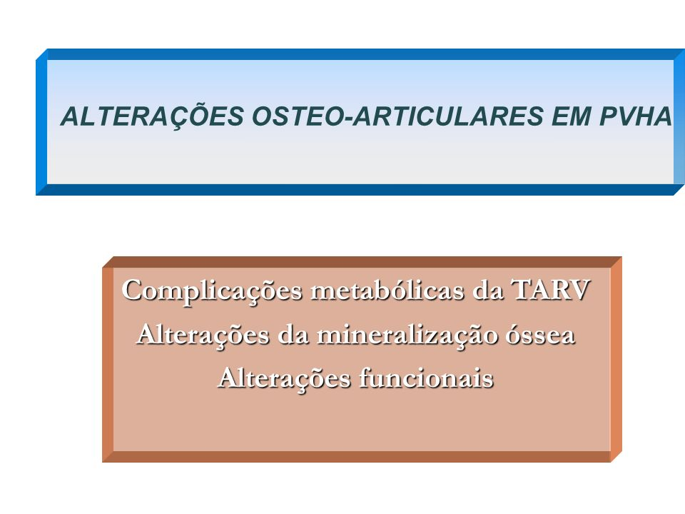 ALTERAÇÕES OSTEO-ARTICULARES EM PVHA Complicações metabólicas da TARV Alterações da mineralização óssea Alterações funcionais