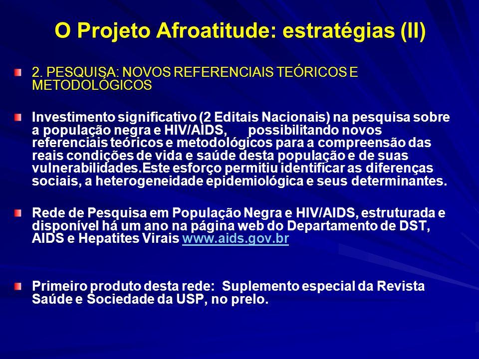O Projeto Afroatitude: estratégias (III) 3· TRANSVERSALIDADE DA QUEST ÃO RAÇA/COR NAS AÇÕES DE PROMOÇÃO, PREVENÇÃO, ASSISTÊNCIA E TRATAMENTO PARA ENFRENTAMENTO DAS DESIGUALDADES E DA DISCRIMINAÇÃO Tornar o enfrentamento das questões de exclusão social, discriminação e saúde que afetam a população negra uma ação transversal que atravessa todas as ações do Ministério da Saúde e dos demais Ministérios 4.