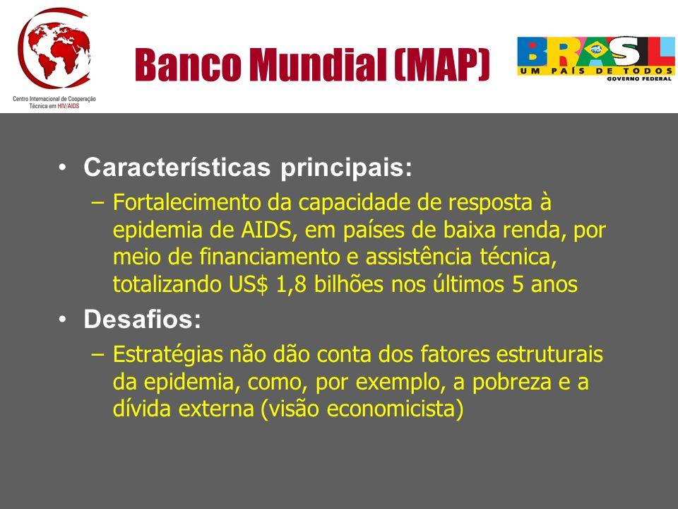 Banco Mundial (MAP) Características principais: –Fortalecimento da capacidade de resposta à epidemia de AIDS, em países de baixa renda, por meio de fi