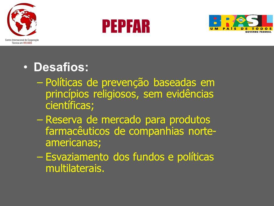 PEPFAR Desafios: –Políticas de prevenção baseadas em princípios religiosos, sem evidências científicas; –Reserva de mercado para produtos farmacêutico