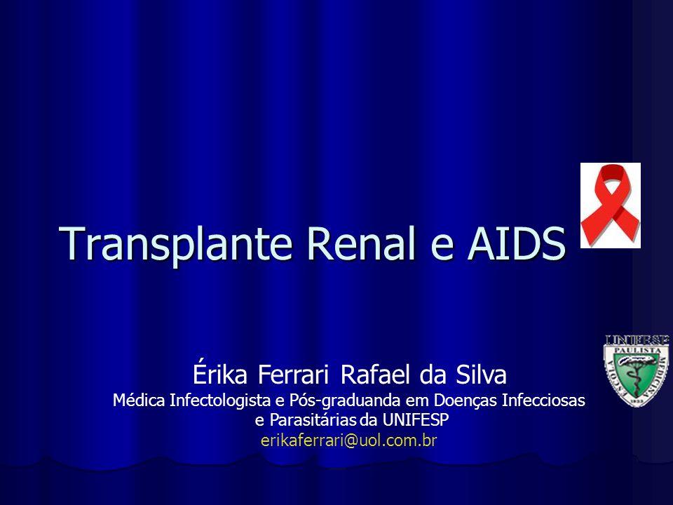 Transplante Renal e AIDS Érika Ferrari Rafael da Silva Médica Infectologista e Pós-graduanda em Doenças Infecciosas e Parasitárias da UNIFESP erikafer
