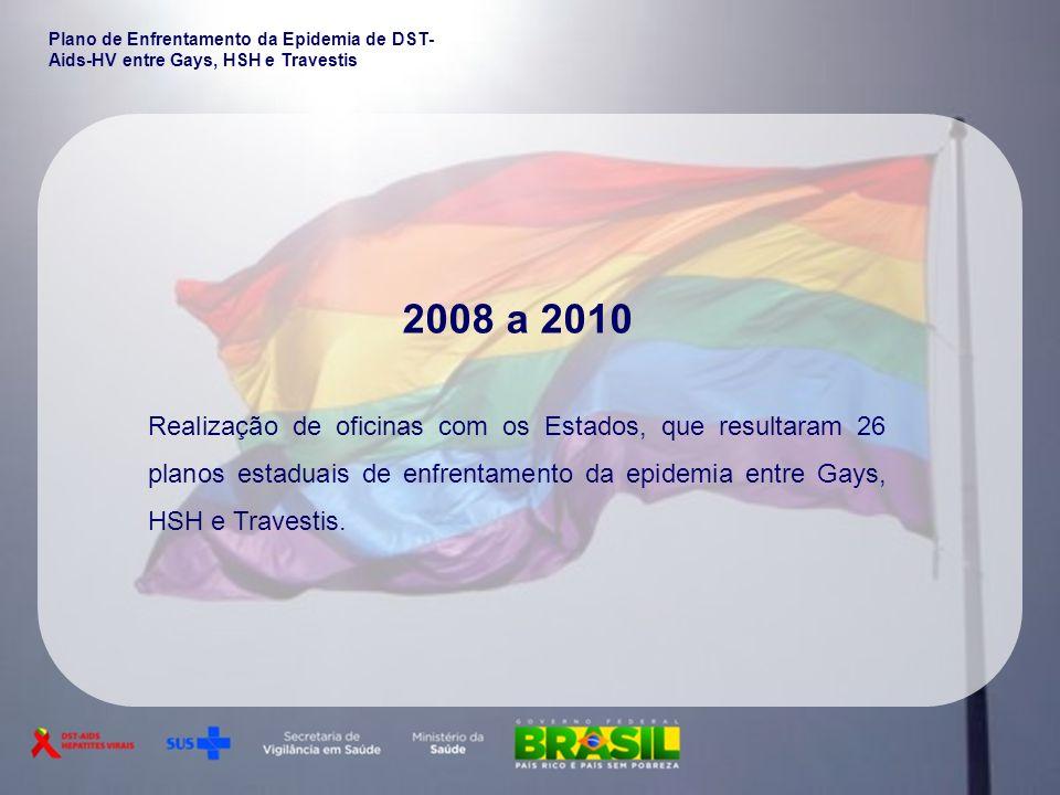2008 a 2010 Realização de oficinas com os Estados, que resultaram 26 planos estaduais de enfrentamento da epidemia entre Gays, HSH e Travestis. Plano