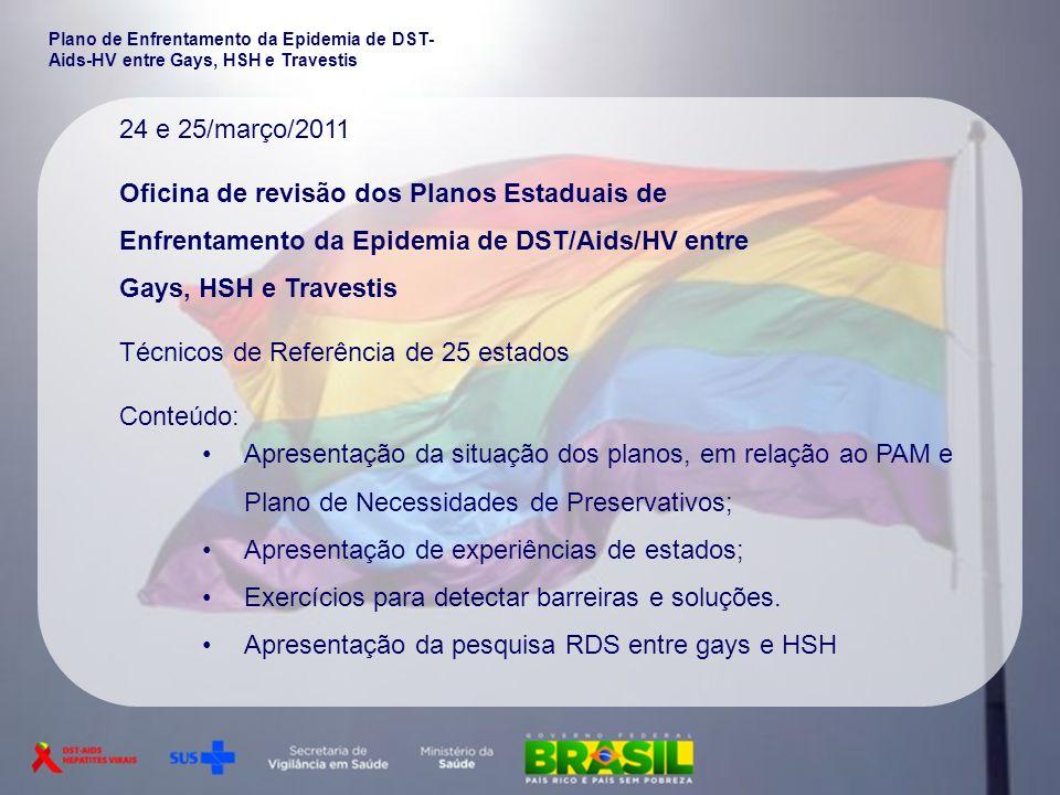 24 e 25/março/2011 Oficina de revisão dos Planos Estaduais de Enfrentamento da Epidemia de DST/Aids/HV entre Gays, HSH e Travestis Técnicos de Referên