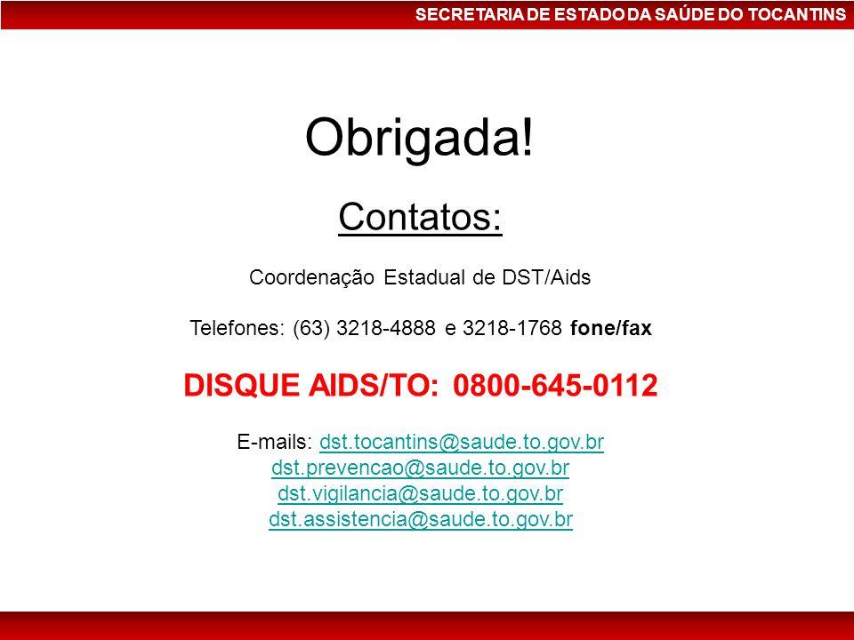 SECRETARIA DE ESTADO DA SAÚDE DO TOCANTINS Obrigada! Contatos: Coordenação Estadual de DST/Aids Telefones: (63) 3218-4888 e 3218-1768 fone/fax DISQUE