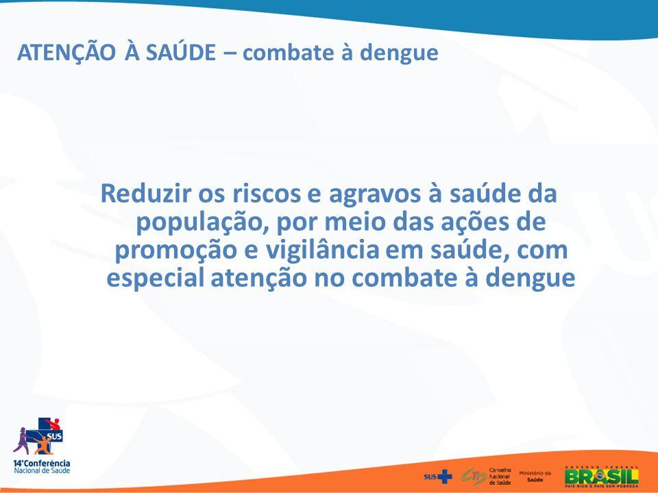 ATENÇÃO À SAÚDE – combate à dengue Reduzir os riscos e agravos à saúde da população, por meio das ações de promoção e vigilância em saúde, com especia