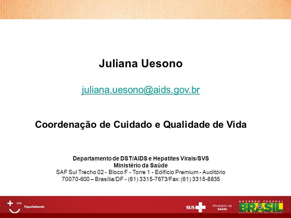Juliana Uesono juliana.uesono@aids.gov.br Coordenação de Cuidado e Qualidade de Vida Departamento de DST/AIDS e Hepatites Virais/SVS Ministério da Saú