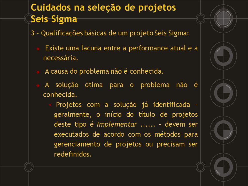 3 – Qualificações básicas de um projeto Seis Sigma: Existe uma lacuna entre a performance atual e a necessária. A causa do problema não é conhecida. A