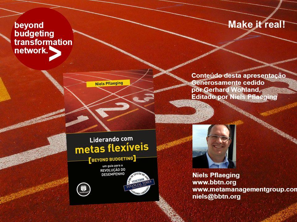 > beyond budgeting transformation network. Make it real! Niels Pflaeging www.bbtn.org www.metamanagementgroup.com niels@bbtn.org Conteúdo desta aprese