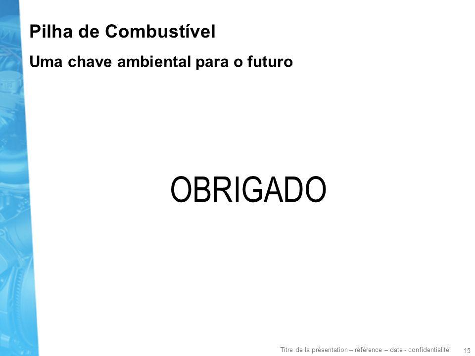 15 Titre de la présentation – référence – date - confidentialité Pilha de Combustível OBRIGADO Uma chave ambiental para o futuro