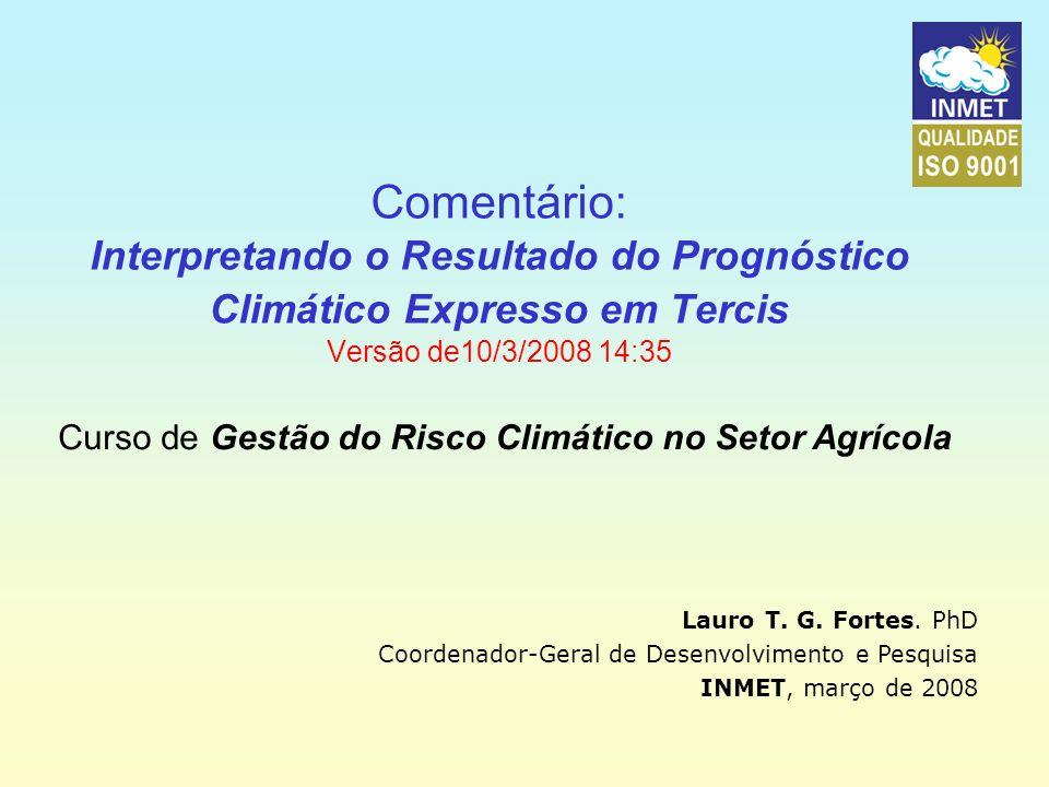 Comentário: Interpretando o Resultado do Prognóstico Climático Expresso em Tercis Versão de10/3/2008 14:35 Curso de Gestão do Risco Climático no Setor Agrícola Lauro T.