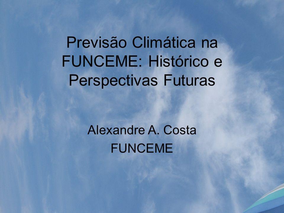Previsão Climática na FUNCEME: Histórico e Perspectivas Futuras Alexandre A. Costa FUNCEME