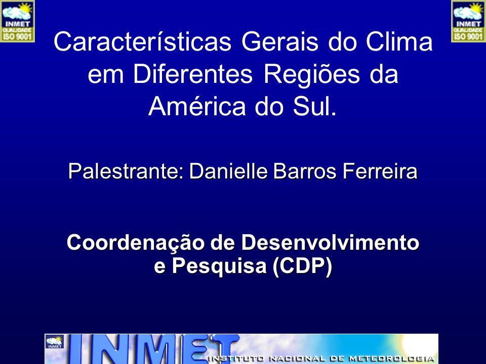 Características Gerais do Clima em Diferentes Regiões da América do Sul. Palestrante: Danielle Barros Ferreira Coordenação de Desenvolvimento e Pesqui