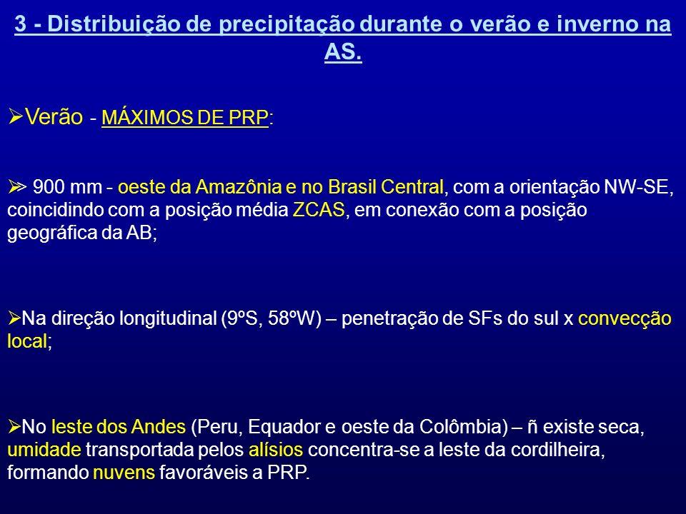 3 - Distribuição de precipitação durante o verão e inverno na AS. Verão - MÁXIMOS DE PRP: > 900 mm - oeste da Amazônia e no Brasil Central, com a orie