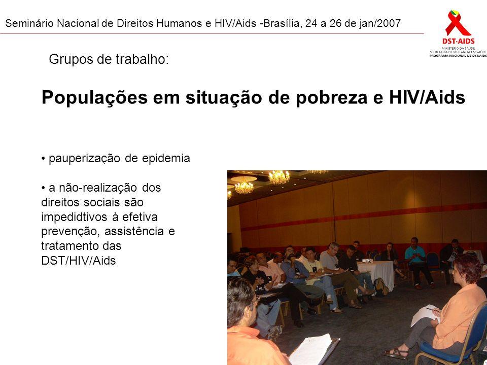 Seminário Nacional de Direitos Humanos e HIV/Aids -Brasília, 24 a 26 de jan/2007 Populações em situação de pobreza e HIV/Aids pauperização de epidemia a não-realização dos direitos sociais são impedidtivos à efetiva prevenção, assistência e tratamento das DST/HIV/Aids Grupos de trabalho: