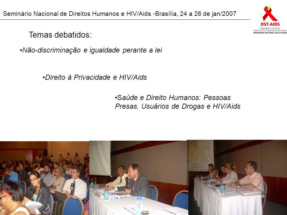 Seminário Nacional de Direitos Humanos e HIV/Aids -Brasília, 24 a 26 de jan/2007 Não-discriminação e igualdade perante a lei Direito à Privacidade e HIV/Aids Saúde e Direito Humanos: Pessoas Presas, Usuários de Drogas e HIV/Aids Temas debatidos: