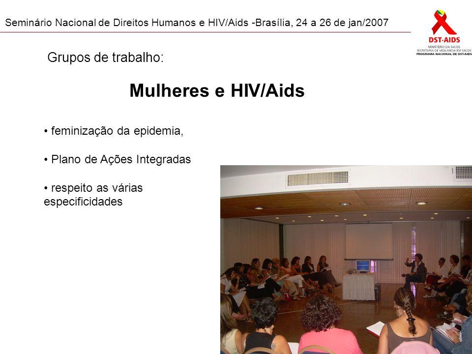 Seminário Nacional de Direitos Humanos e HIV/Aids -Brasília, 24 a 26 de jan/2007 Mulheres e HIV/Aids feminização da epidemia, Plano de Ações Integradas respeito as várias especificidades Grupos de trabalho: