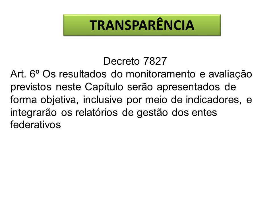 TRANSPARÊNCIA Decreto 7827 Art. 6º Os resultados do monitoramento e avaliação previstos neste Capítulo serão apresentados de forma objetiva, inclusive
