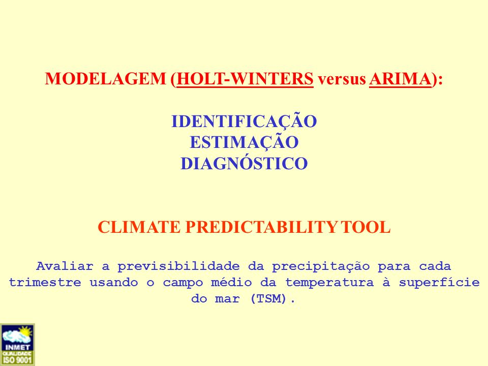 MODELAGEM (HOLT-WINTERS versus ARIMA): IDENTIFICAÇÃO ESTIMAÇÃO DIAGNÓSTICO CLIMATE PREDICTABILITY TOOL Avaliar a previsibilidade da precipitação para cada trimestre usando o campo médio da temperatura à superfície do mar (TSM).