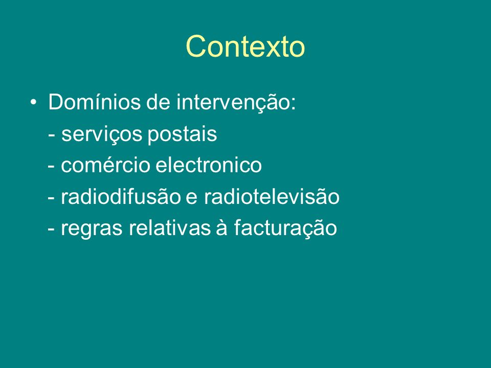 Contexto Domínios de intervenção: - serviços postais - comércio electronico - radiodifusão e radiotelevisão - regras relativas à facturação