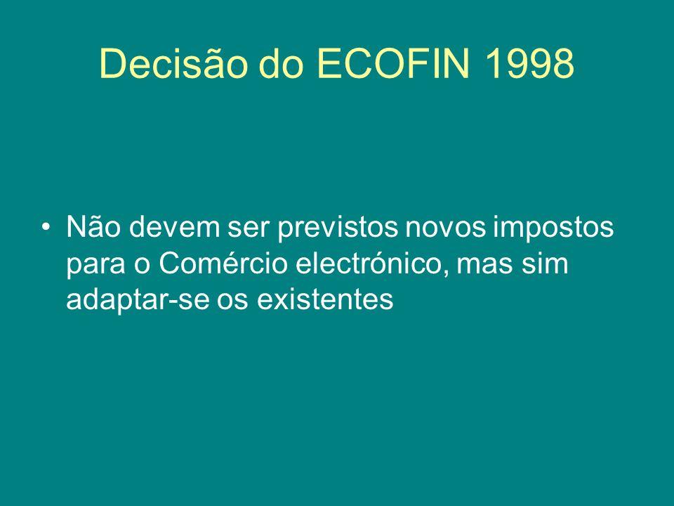 Decisão do ECOFIN 1998 Não devem ser previstos novos impostos para o Comércio electrónico, mas sim adaptar-se os existentes
