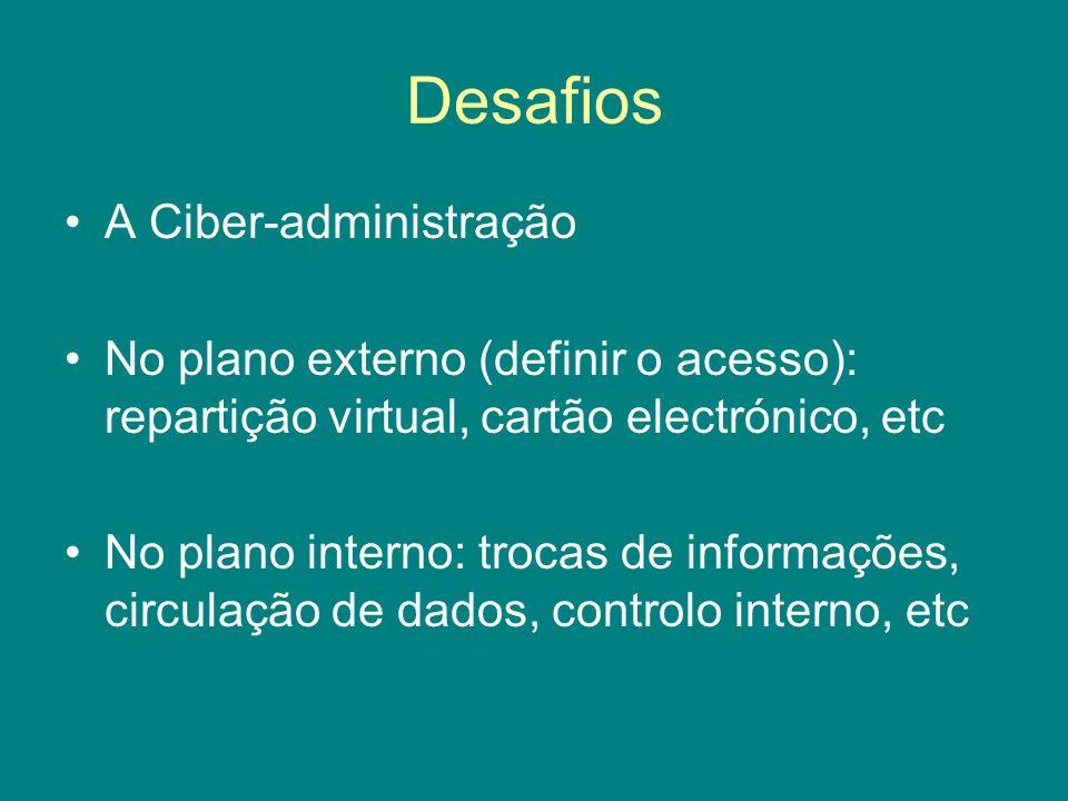 Desafios A Ciber-administração No plano externo (definir o acesso): repartição virtual, cartão electrónico, etc No plano interno: trocas de informaçõe