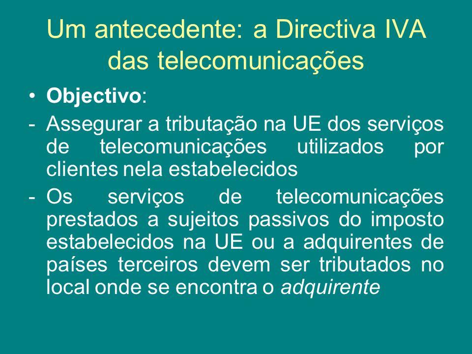 Um antecedente: a Directiva IVA das telecomunicações Objectivo: -Assegurar a tributação na UE dos serviços de telecomunicações utilizados por clientes