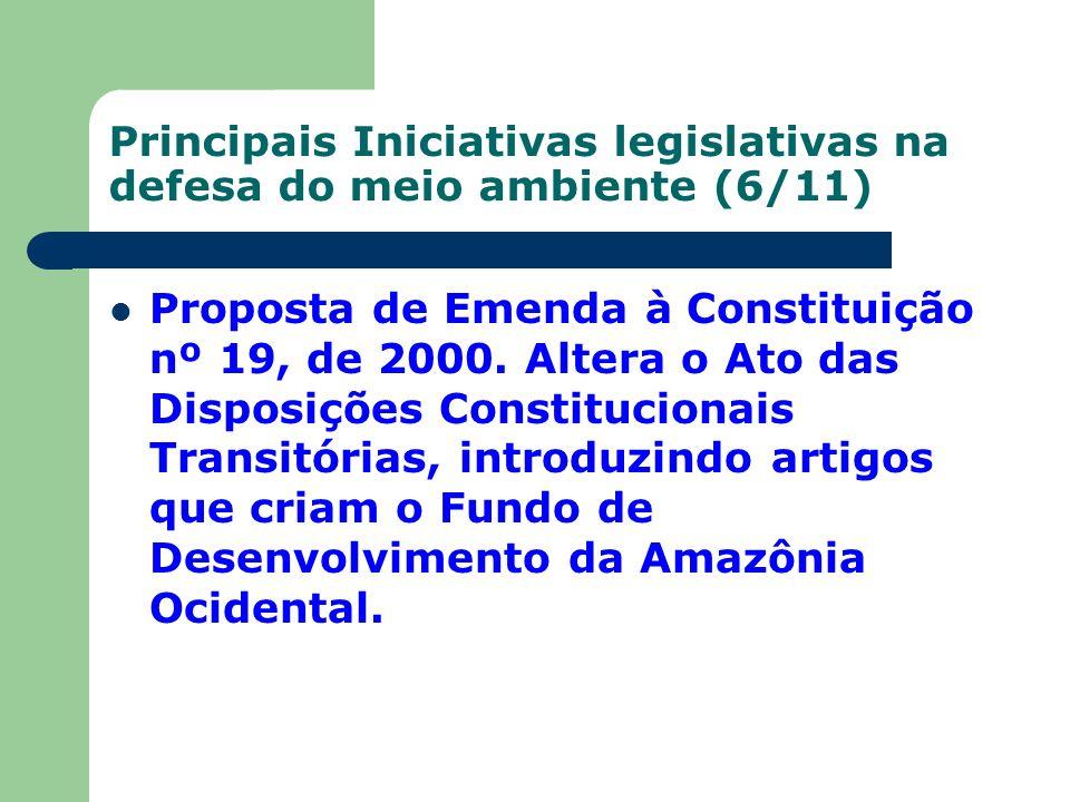 Principais Iniciativas legislativas na defesa do meio ambiente (6/11) Proposta de Emenda à Constituição nº 19, de 2000. Altera o Ato das Disposições C