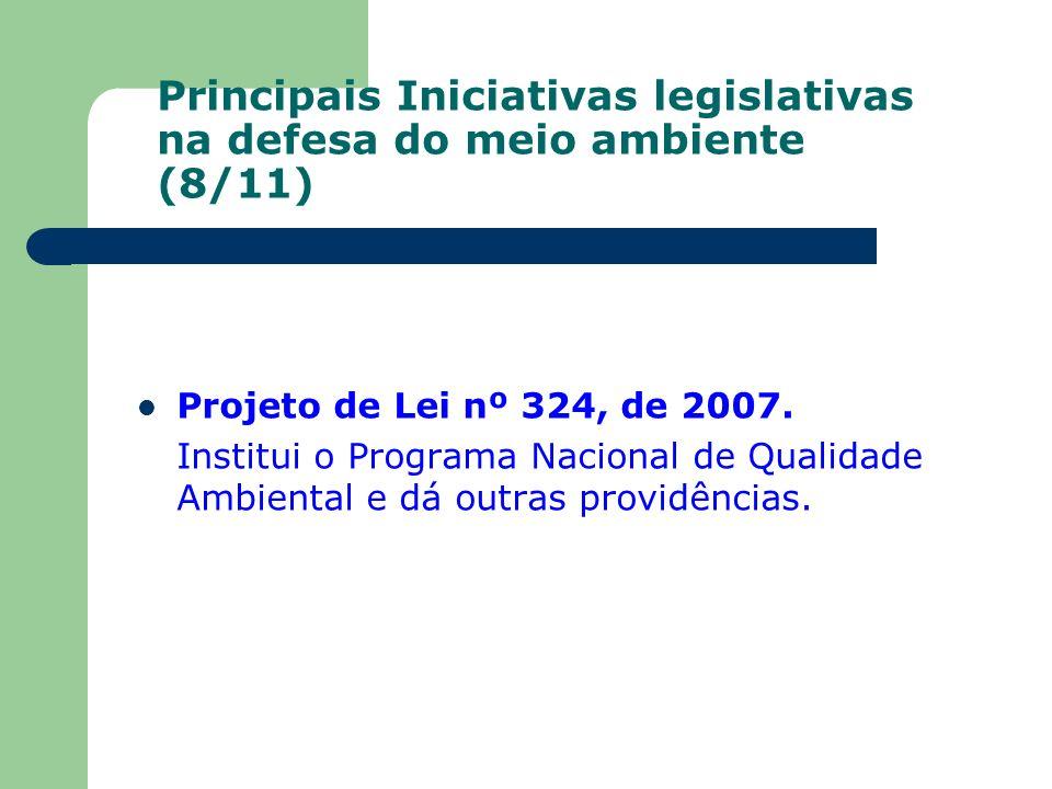 Principais Iniciativas legislativas na defesa do meio ambiente (8/11) Projeto de Lei nº 324, de 2007. Institui o Programa Nacional de Qualidade Ambien