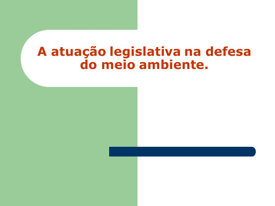 Principais Iniciativas legislativas na defesa do meio ambiente (9/11) Projeto de Lei nº 1.147, de 2007.