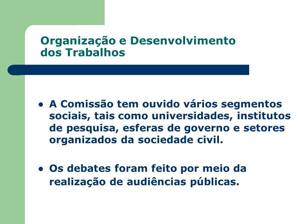 Organização e Desenvolvimento dos Trabalhos A Comissão tem ouvido vários segmentos sociais, tais como universidades, institutos de pesquisa, esferas d