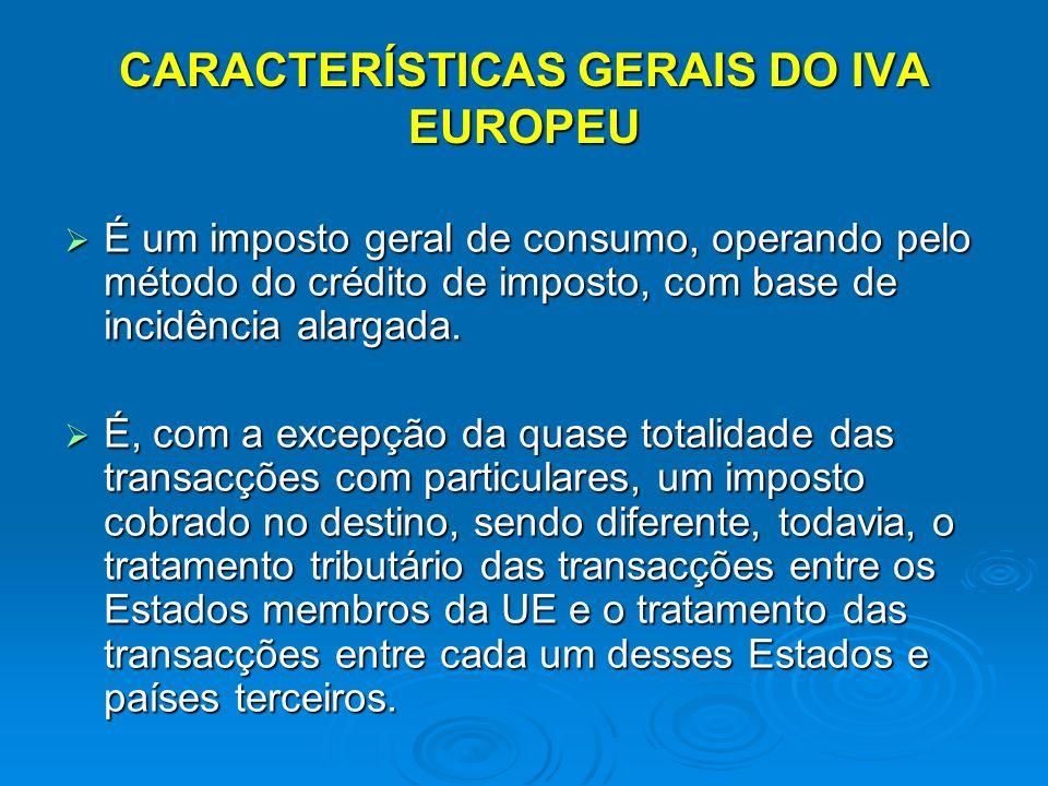 CARACTERÍSTICAS GERAIS DO IVA EUROPEU É um imposto geral de consumo, operando pelo método do crédito de imposto, com base de incidência alargada.