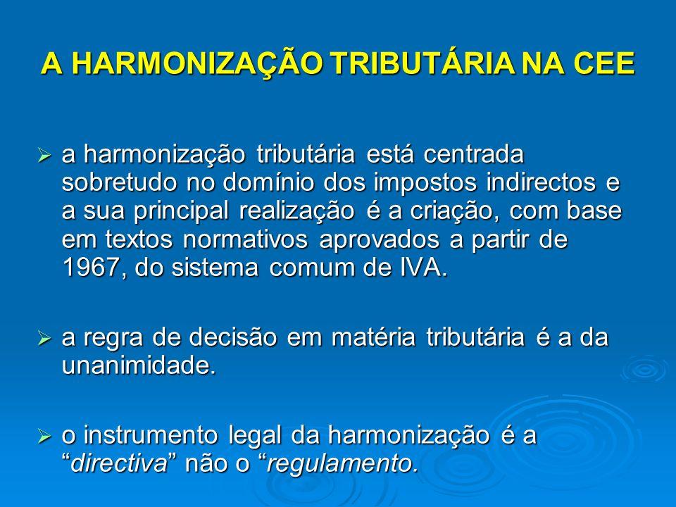 A HARMONIZAÇÃO TRIBUTÁRIA NA CEE a harmonização tributária está centrada sobretudo no domínio dos impostos indirectos e a sua principal realização é a criação, com base em textos normativos aprovados a partir de 1967, do sistema comum de IVA.