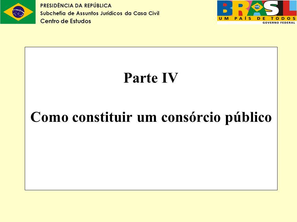 PRESIDÊNCIA DA REPÚBLICA Subchefia de Assuntos Jurídicos da Casa Civil Centro de Estudos Parte IV Como constituir um consórcio público