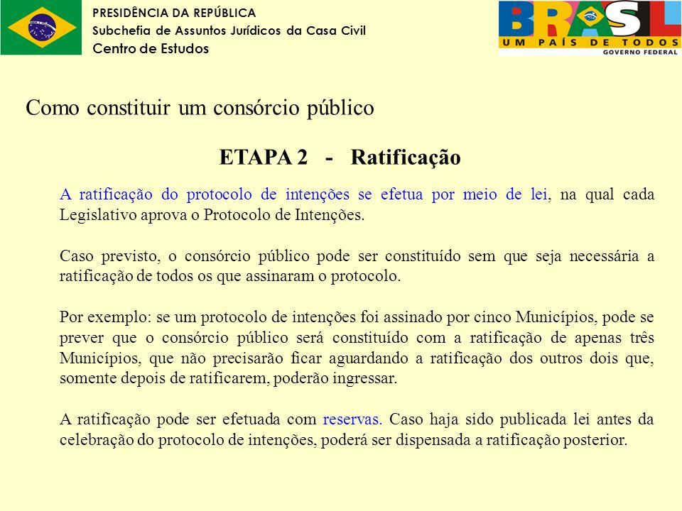 PRESIDÊNCIA DA REPÚBLICA Subchefia de Assuntos Jurídicos da Casa Civil Centro de Estudos Como constituir um consórcio público ETAPA 2 - Ratificação A