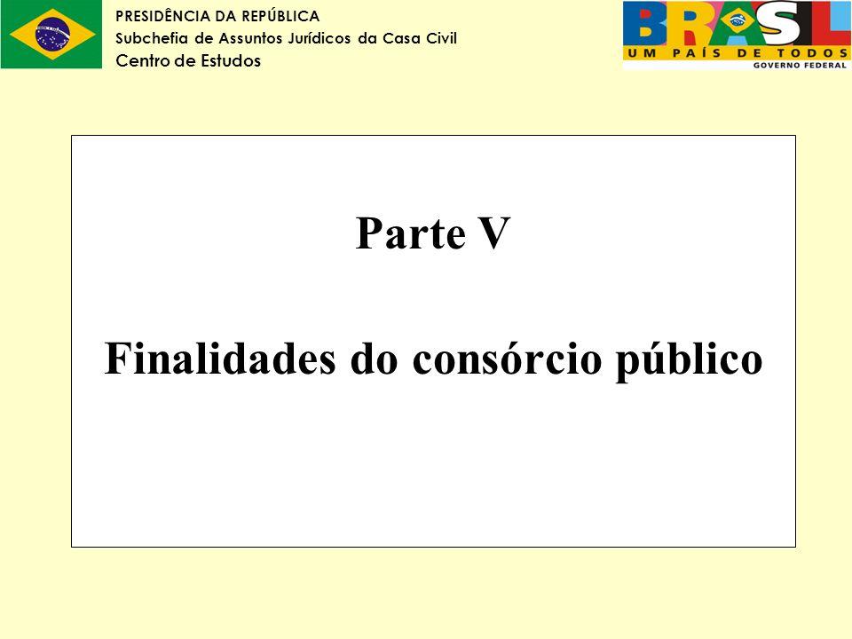 PRESIDÊNCIA DA REPÚBLICA Subchefia de Assuntos Jurídicos da Casa Civil Centro de Estudos Parte V Finalidades do consórcio público