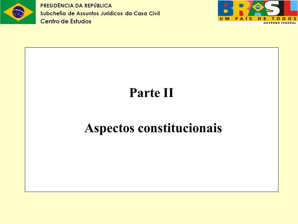 PRESIDÊNCIA DA REPÚBLICA Subchefia de Assuntos Jurídicos da Casa Civil Centro de Estudos Parte II Aspectos constitucionais