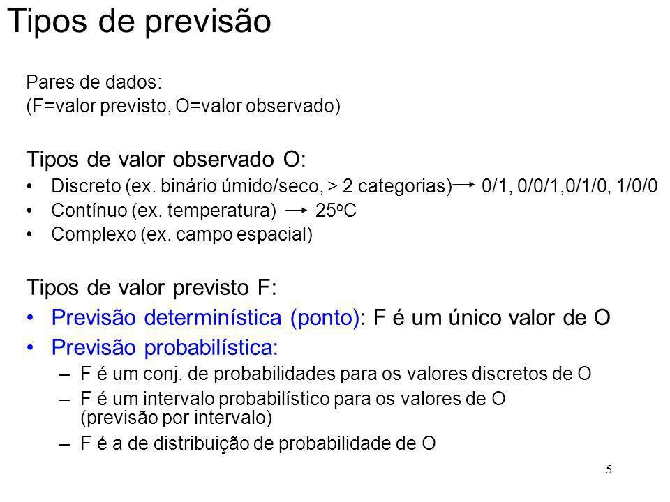 5 Tipos de previsão Pares de dados: (F=valor previsto, O=valor observado) Tipos de valor observado O: Discreto (ex. binário úmido/seco, > 2 categorias