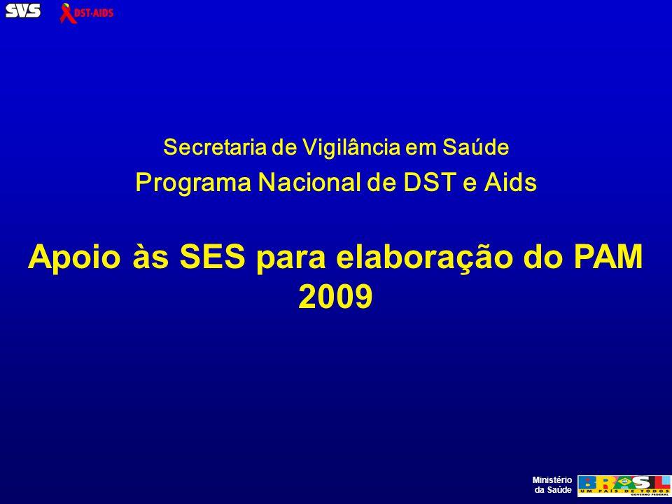 Ministério da Saúde Secretaria de Vigilância em Saúde Programa Nacional de DST e Aids Apoio às SES para elaboração do PAM 2009